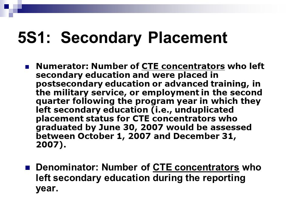 5S1: Secondary Placement Numerator: Number of CTE concentrators who left secondary education and were placed in postsecondary education or advanced training, in the military service, or employment in the second quarter following the program year in which they left secondary education (i.e., unduplicated placement status for CTE concentrators who graduated by June 30, 2007 would be assessed between October 1, 2007 and December 31, 2007).