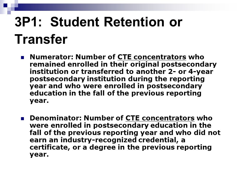 3P1: Student Retention or Transfer Numerator: Number of CTE concentrators who remained enrolled in their original postsecondary institution or transferred to another 2- or 4-year postsecondary institution during the reporting year and who were enrolled in postsecondary education in the fall of the previous reporting year.
