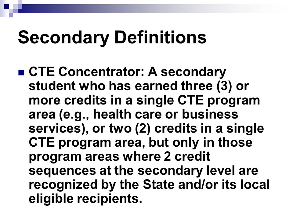 Secondary Definitions CTE Concentrator: A secondary student who has earned three (3) or more credits in a single CTE program area (e.g., health care or business services), or two (2) credits in a single CTE program area, but only in those program areas where 2 credit sequences at the secondary level are recognized by the State and/or its local eligible recipients.