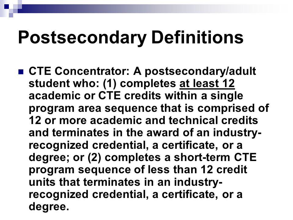 Postsecondary Definitions CTE Concentrator: A postsecondary/adult student who: (1) completes at least 12 academic or CTE credits within a single program area sequence that is comprised of 12 or more academic and technical credits and terminates in the award of an industry- recognized credential, a certificate, or a degree; or (2) completes a short-term CTE program sequence of less than 12 credit units that terminates in an industry- recognized credential, a certificate, or a degree.