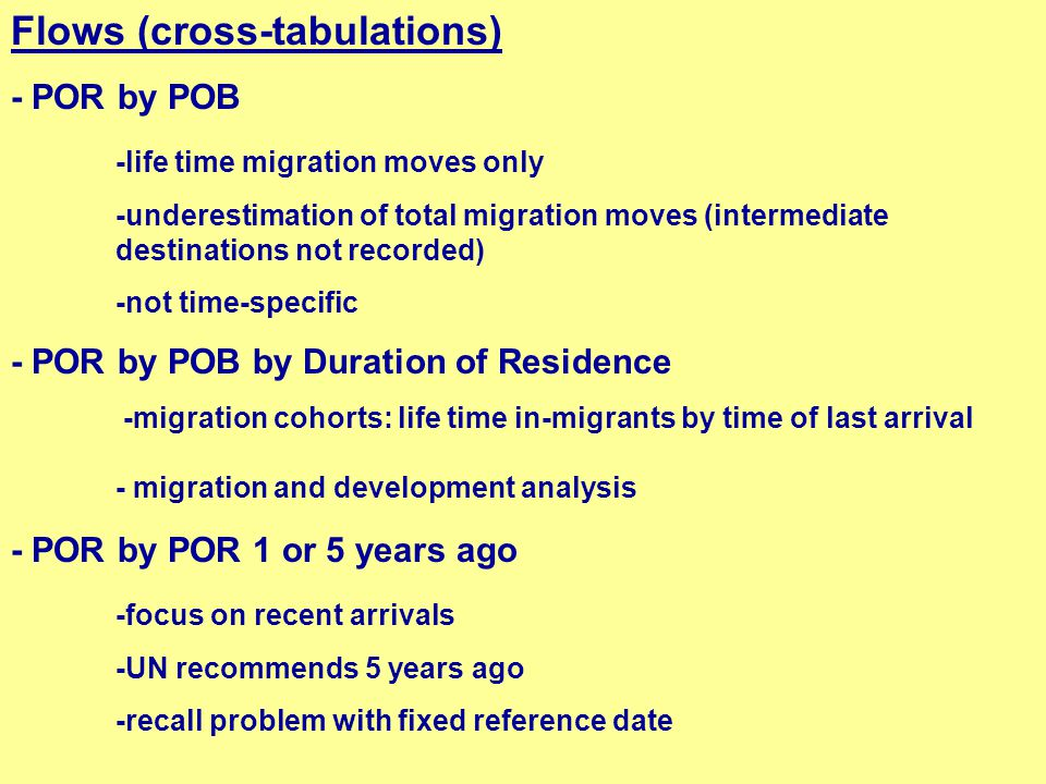 Flows (cross-tabulations) - POR by POB -life time migration moves only -underestimation of total migration moves (intermediate destinations not recorded) -not time-specific - POR by POB by Duration of Residence -migration cohorts: life time in-migrants by time of last arrival - migration and development analysis - POR by POR 1 or 5 years ago -focus on recent arrivals -UN recommends 5 years ago -recall problem with fixed reference date