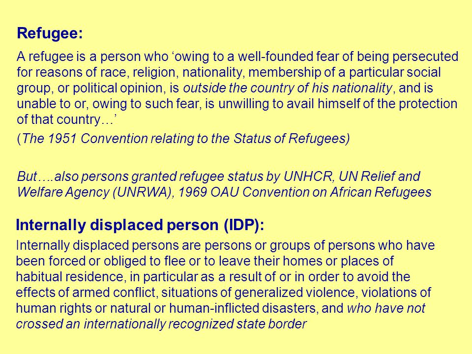 Refugee: A refugee is a person who 'owing to a well-founded fear of being persecuted for reasons of race, religion, nationality, membership of a particular social group, or political opinion, is outside the country of his nationality, and is unable to or, owing to such fear, is unwilling to avail himself of the protection of that country…' (The 1951 Convention relating to the Status of Refugees) But….also persons granted refugee status by UNHCR, UN Relief and Welfare Agency (UNRWA), 1969 OAU Convention on African Refugees Internally displaced person (IDP): Internally displaced persons are persons or groups of persons who have been forced or obliged to flee or to leave their homes or places of habitual residence, in particular as a result of or in order to avoid the effects of armed conflict, situations of generalized violence, violations of human rights or natural or human-inflicted disasters, and who have not crossed an internationally recognized state border