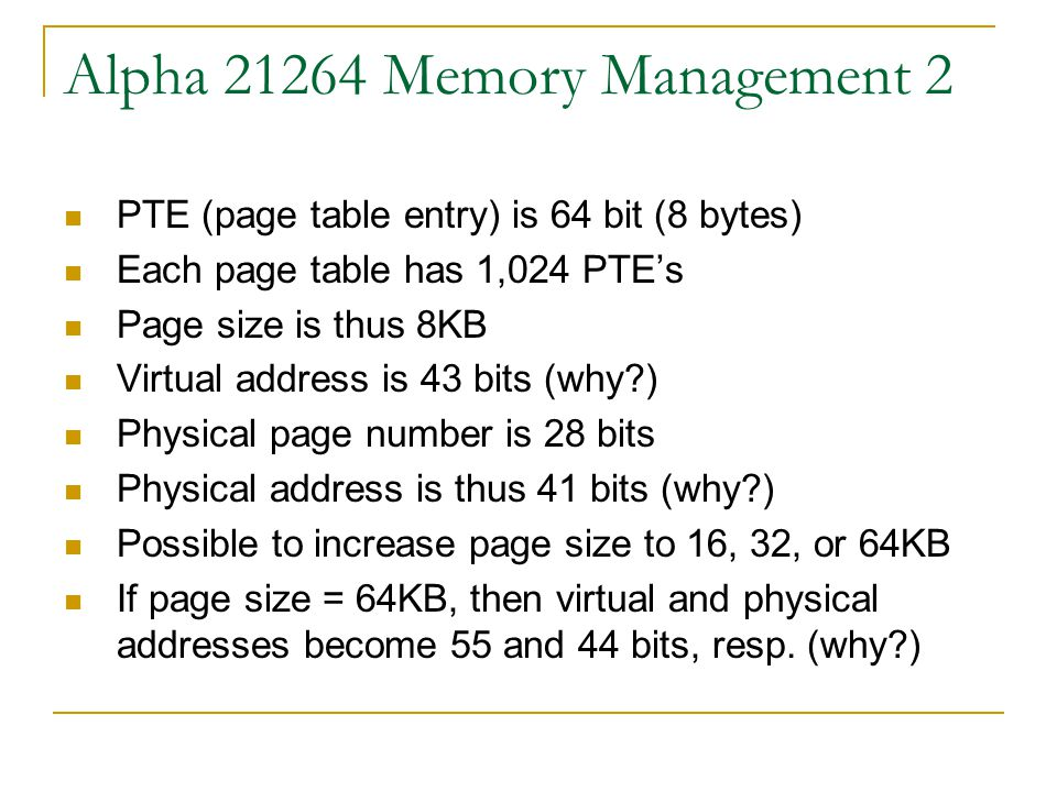 Alpha Memory Management 2 PTE (page table entry) is 64 bit (8 bytes) Each page table has 1,024 PTE's Page size is thus 8KB Virtual address is 43 bits (why ) Physical page number is 28 bits Physical address is thus 41 bits (why ) Possible to increase page size to 16, 32, or 64KB If page size = 64KB, then virtual and physical addresses become 55 and 44 bits, resp.