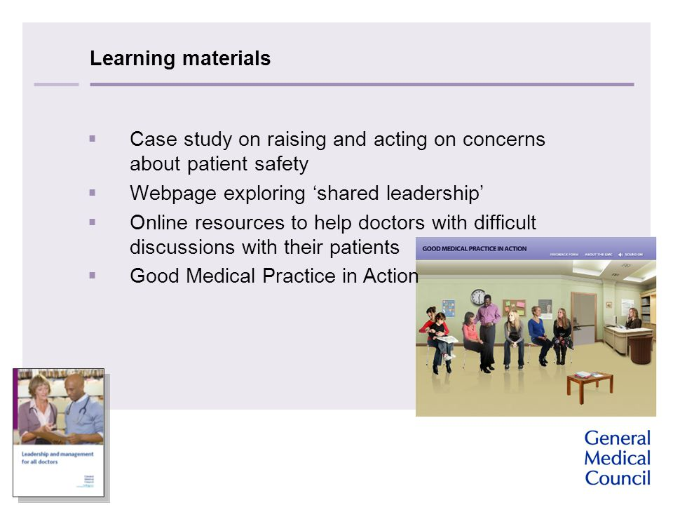 Learning materials  Case study on raising and acting on concerns about patient safety  Webpage exploring 'shared leadership'  Online resources to help doctors with difficult discussions with their patients  Good Medical Practice in Action