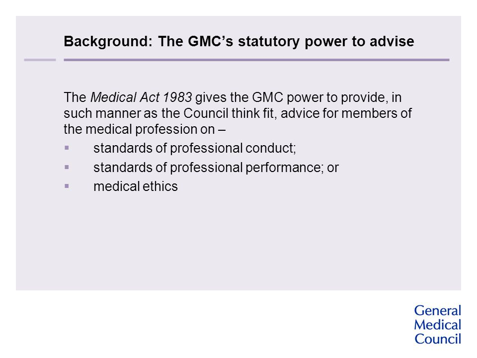 Background: The GMC's statutory power to advise The Medical Act 1983 gives the GMC power to provide, in such manner as the Council think fit, advice for members of the medical profession on –  standards of professional conduct;  standards of professional performance; or  medical ethics