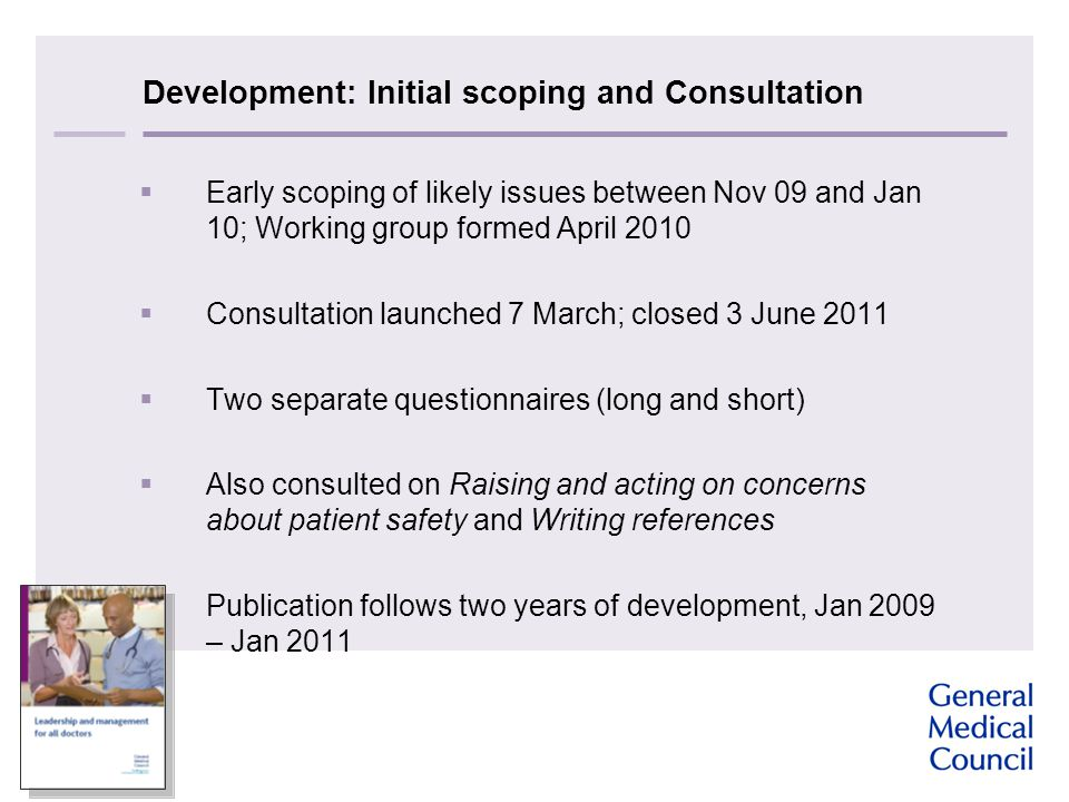 Development: Initial scoping and Consultation  Early scoping of likely issues between Nov 09 and Jan 10; Working group formed April 2010  Consultation launched 7 March; closed 3 June 2011  Two separate questionnaires (long and short)  Also consulted on Raising and acting on concerns about patient safety and Writing references  Publication follows two years of development, Jan 2009 – Jan 2011