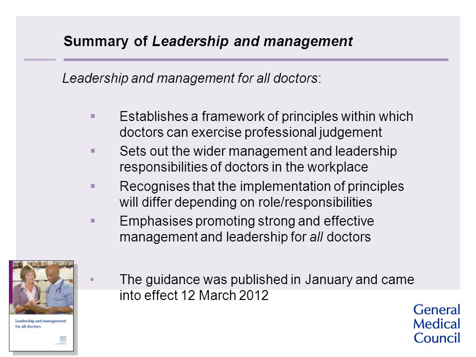 Summary of Leadership and management Leadership and management for all doctors:  Establishes a framework of principles within which doctors can exercise professional judgement  Sets out the wider management and leadership responsibilities of doctors in the workplace  Recognises that the implementation of principles will differ depending on role/responsibilities  Emphasises promoting strong and effective management and leadership for all doctors The guidance was published in January and came into effect 12 March 2012