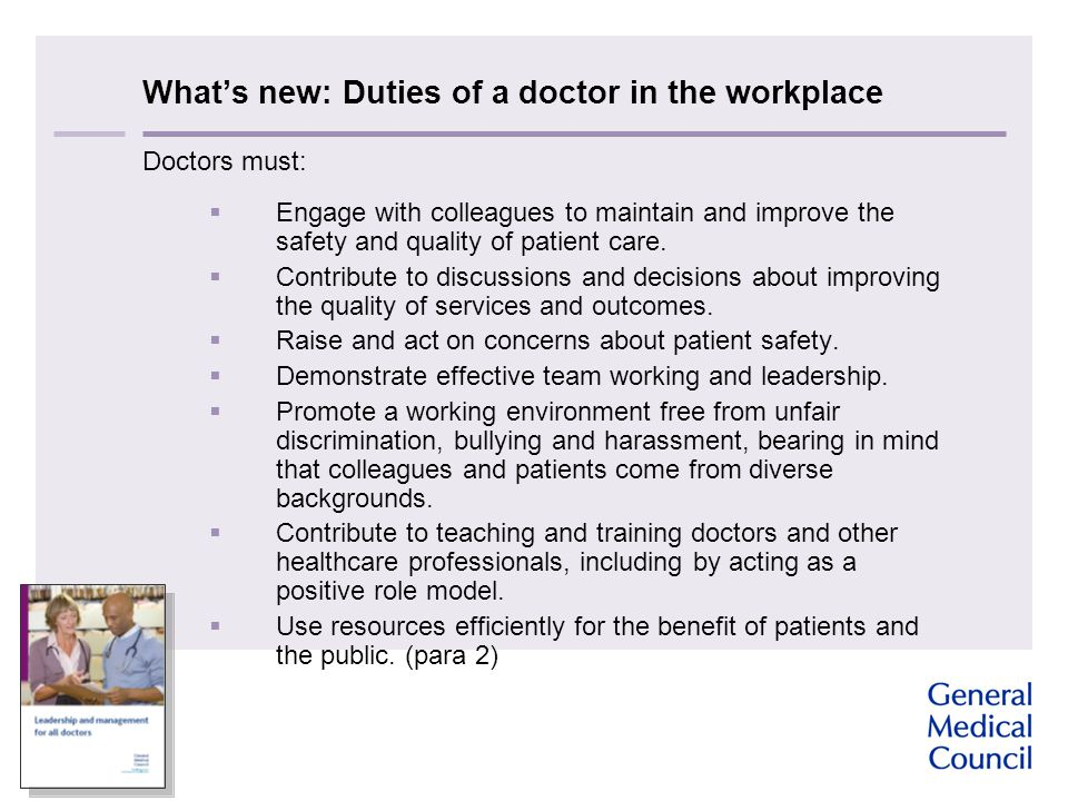 What's new: Duties of a doctor in the workplace Doctors must:  Engage with colleagues to maintain and improve the safety and quality of patient care.
