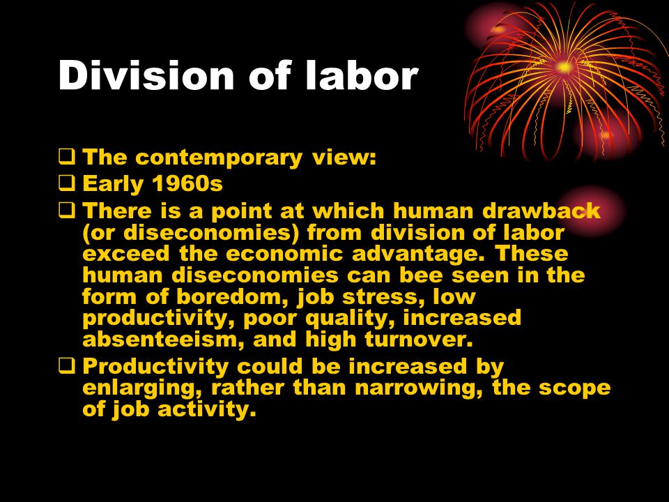Division of labor  The classical view:  Rather than an entire job being done by one individual, it's broken down into a number of steeps, each step being completed by a separate individual.