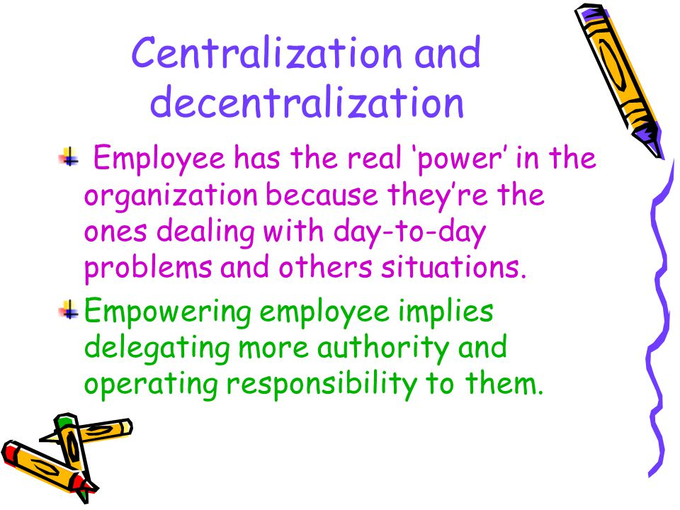 Centralization and decentralization The contemporary view: decision should be made by those people who have the best information to make those decision, regardless of their level in the organization.