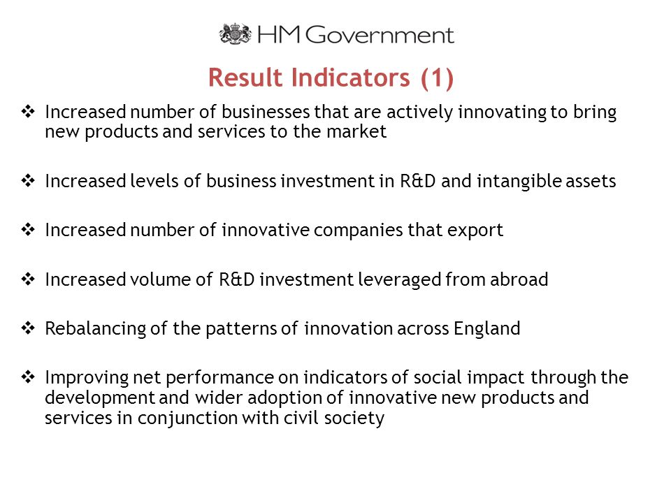 Result Indicators (1)  Increased number of businesses that are actively innovating to bring new products and services to the market  Increased levels of business investment in R&D and intangible assets  Increased number of innovative companies that export  Increased volume of R&D investment leveraged from abroad  Rebalancing of the patterns of innovation across England  Improving net performance on indicators of social impact through the development and wider adoption of innovative new products and services in conjunction with civil society
