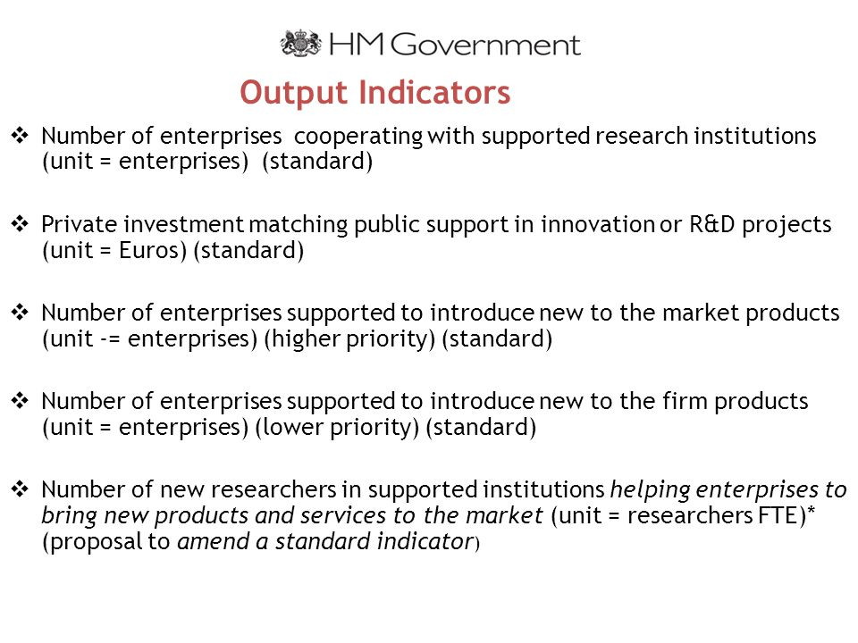 Output Indicators  Number of enterprises cooperating with supported research institutions (unit = enterprises) (standard)  Private investment matching public support in innovation or R&D projects (unit = Euros) (standard)  Number of enterprises supported to introduce new to the market products (unit -= enterprises) (higher priority) (standard)  Number of enterprises supported to introduce new to the firm products (unit = enterprises) (lower priority) (standard)  Number of new researchers in supported institutions helping enterprises to bring new products and services to the market (unit = researchers FTE)* (proposal to amend a standard indicator )