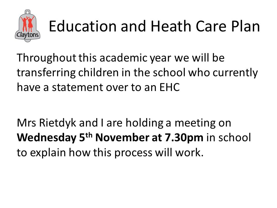 Education and Heath Care Plan Throughout this academic year we will be transferring children in the school who currently have a statement over to an EHC Mrs Rietdyk and I are holding a meeting on Wednesday 5 th November at 7.30pm in school to explain how this process will work.