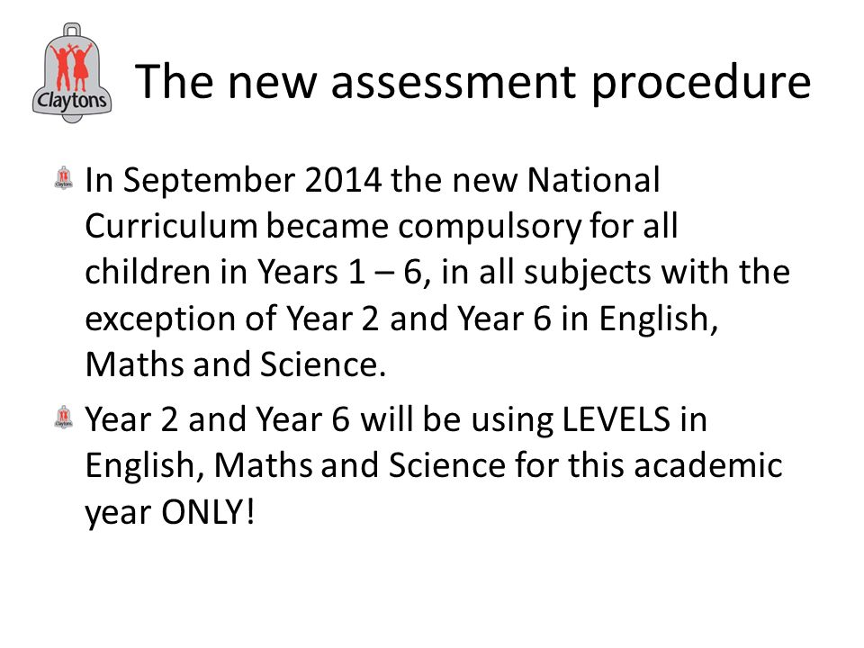 The new assessment procedure In September 2014 the new National Curriculum became compulsory for all children in Years 1 – 6, in all subjects with the exception of Year 2 and Year 6 in English, Maths and Science.