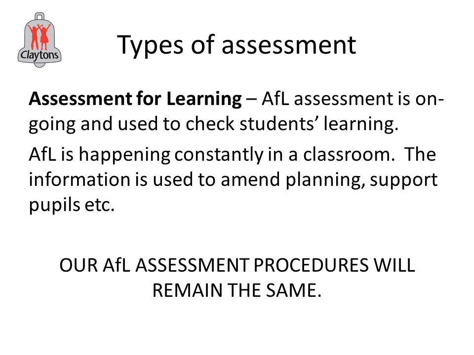 Types of assessment Assessment for Learning – AfL assessment is on- going and used to check students' learning.