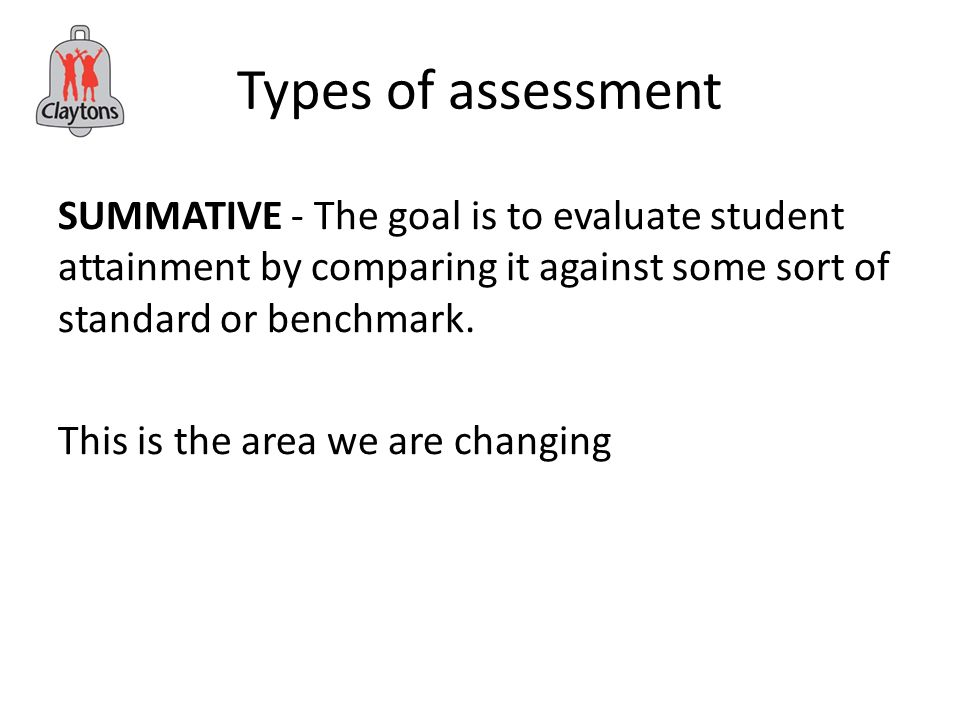 Types of assessment SUMMATIVE - The goal is to evaluate student attainment by comparing it against some sort of standard or benchmark.