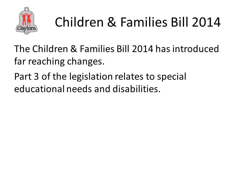 Children & Families Bill 2014 The Children & Families Bill 2014 has introduced far reaching changes.