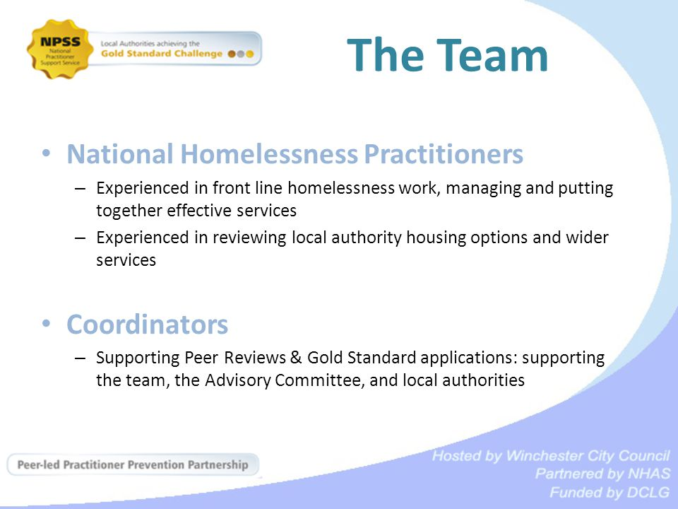 The Team National Homelessness Practitioners – Experienced in front line homelessness work, managing and putting together effective services – Experienced in reviewing local authority housing options and wider services Coordinators – Supporting Peer Reviews & Gold Standard applications: supporting the team, the Advisory Committee, and local authorities