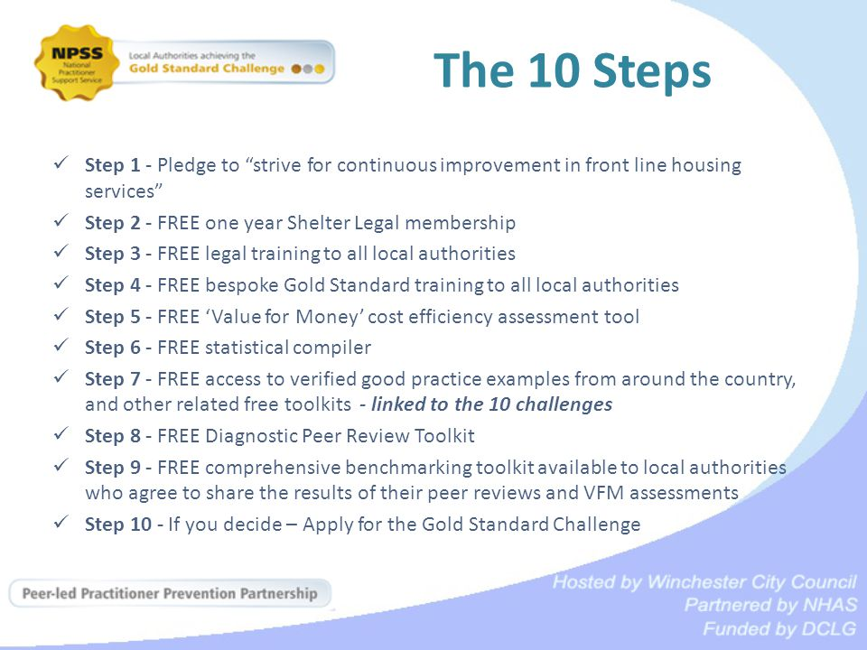 The 10 Steps Step 1 - Pledge to strive for continuous improvement in front line housing services Step 2 - FREE one year Shelter Legal membership Step 3 - FREE legal training to all local authorities Step 4 - FREE bespoke Gold Standard training to all local authorities Step 5 - FREE 'Value for Money' cost efficiency assessment tool Step 6 - FREE statistical compiler Step 7 - FREE access to verified good practice examples from around the country, and other related free toolkits - linked to the 10 challenges Step 8 - FREE Diagnostic Peer Review Toolkit Step 9 - FREE comprehensive benchmarking toolkit available to local authorities who agree to share the results of their peer reviews and VFM assessments Step 10 - If you decide – Apply for the Gold Standard Challenge