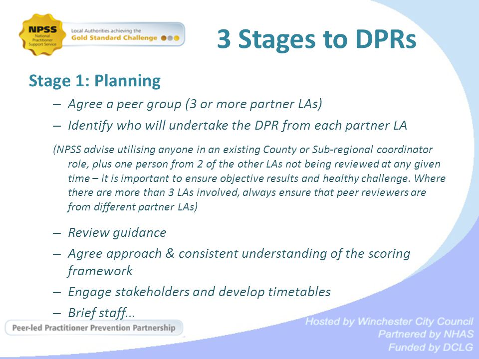 3 Stages to DPRs Stage 1: Planning – Agree a peer group (3 or more partner LAs) – Identify who will undertake the DPR from each partner LA (NPSS advise utilising anyone in an existing County or Sub-regional coordinator role, plus one person from 2 of the other LAs not being reviewed at any given time – it is important to ensure objective results and healthy challenge.