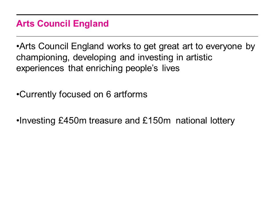 Arts Council England works to get great art to everyone by championing, developing and investing in artistic experiences that enriching people's lives Currently focused on 6 artforms Investing £450m treasure and £150m national lottery