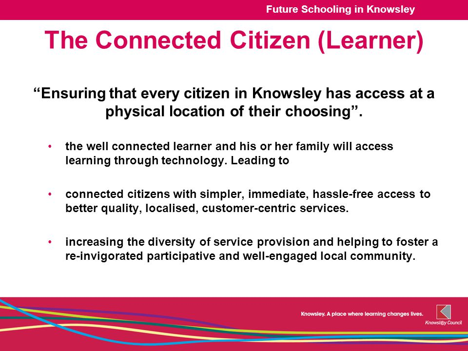 Future Schooling in Knowsley The Connected Citizen (Learner) Ensuring that every citizen in Knowsley has access at a physical location of their choosing .