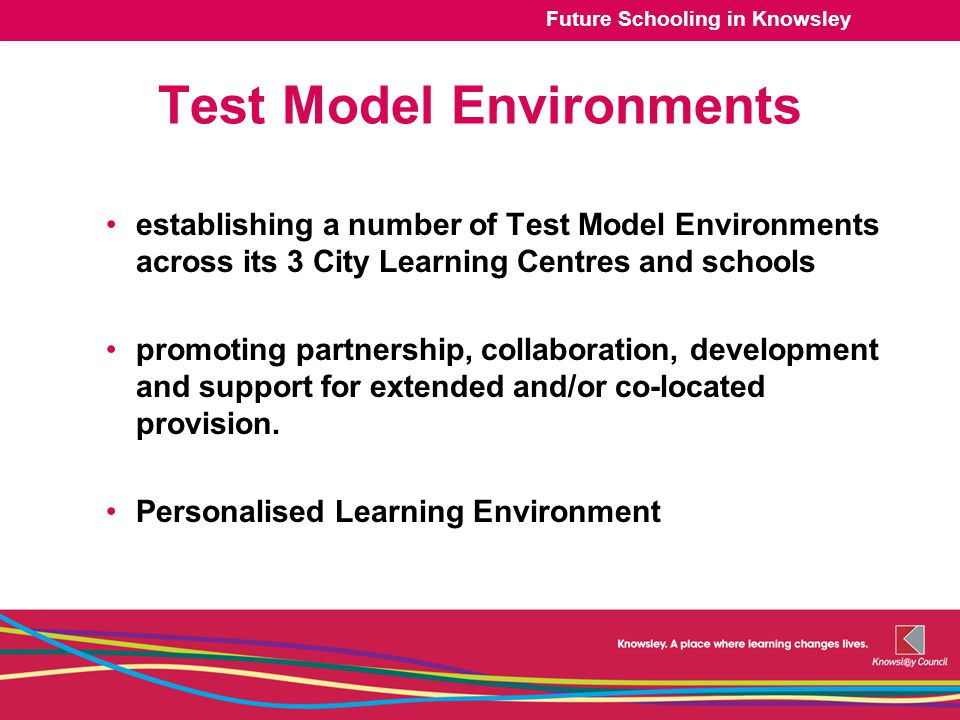 Future Schooling in Knowsley Test Model Environments establishing a number of Test Model Environments across its 3 City Learning Centres and schools promoting partnership, collaboration, development and support for extended and/or co-located provision.
