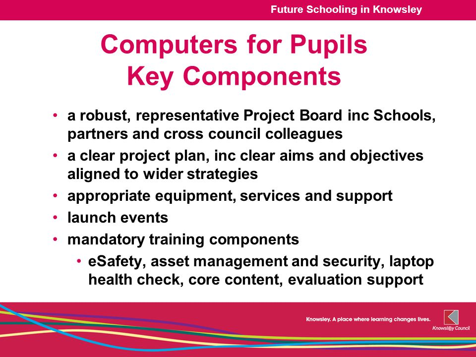 Future Schooling in Knowsley Computers for Pupils Key Components a robust, representative Project Board inc Schools, partners and cross council colleagues a clear project plan, inc clear aims and objectives aligned to wider strategies appropriate equipment, services and support launch events mandatory training components eSafety, asset management and security, laptop health check, core content, evaluation support
