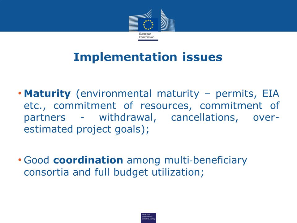 Implementation issues Maturity (environmental maturity – permits, EIA etc., commitment of resources, commitment of partners - withdrawal, cancellations, over- estimated project goals); Good coordination among multi ‐ beneficiary consortia and full budget utilization;