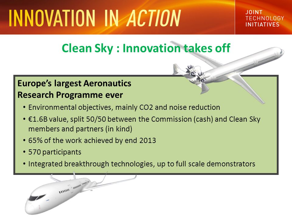 Europe's largest Aeronautics Research Programme ever Environmental objectives, mainly CO2 and noise reduction €1.6B value, split 50/50 between the Commission (cash) and Clean Sky members and partners (in kind) 65% of the work achieved by end participants Integrated breakthrough technologies, up to full scale demonstrators Clean Sky : Innovation takes off
