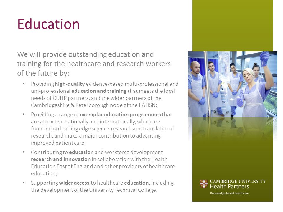 Education We will provide outstanding education and training for the healthcare and research workers of the future by: Providing high-quality evidence-based multi-professional and uni-professional education and training that meets the local needs of CUHP partners, and the wider partners of the Cambridgeshire & Peterborough node of the EAHSN; Providing a range of exemplar education programmes that are attractive nationally and internationally, which are founded on leading edge science research and translational research, and make a major contribution to advancing improved patient care; Contributing to education and workforce development research and innovation in collaboration with the Health Education East of England and other providers of healthcare education; Supporting wider access to healthcare education, including the development of the University Technical College.