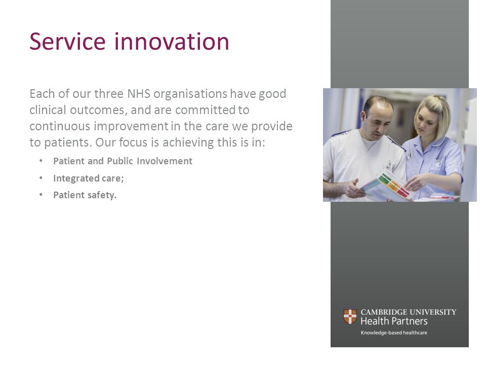 Service innovation Each of our three NHS organisations have good clinical outcomes, and are committed to continuous improvement in the care we provide to patients.