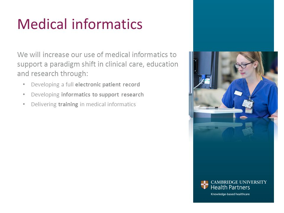 Medical informatics We will increase our use of medical informatics to support a paradigm shift in clinical care, education and research through: Developing a full electronic patient record Developing informatics to support research Delivering training in medical informatics