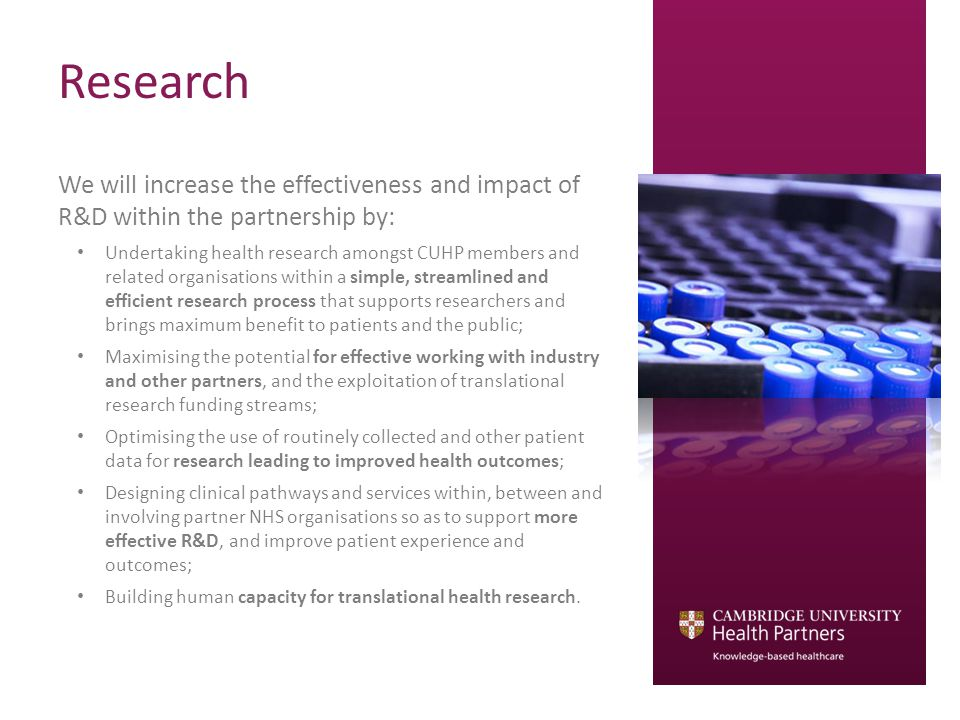 Research We will increase the effectiveness and impact of R&D within the partnership by: Undertaking health research amongst CUHP members and related organisations within a simple, streamlined and efficient research process that supports researchers and brings maximum benefit to patients and the public; Maximising the potential for effective working with industry and other partners, and the exploitation of translational research funding streams; Optimising the use of routinely collected and other patient data for research leading to improved health outcomes; Designing clinical pathways and services within, between and involving partner NHS organisations so as to support more effective R&D, and improve patient experience and outcomes; Building human capacity for translational health research.