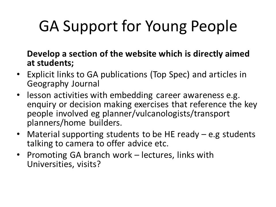 GA Support for Young People Develop a section of the website which is directly aimed at students; Explicit links to GA publications (Top Spec) and articles in Geography Journal lesson activities with embedding career awareness e.g.