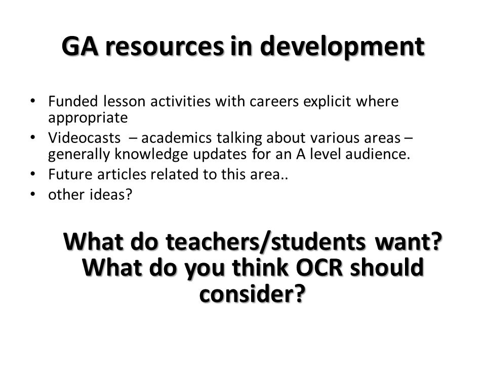 GA resources in development Funded lesson activities with careers explicit where appropriate Videocasts – academics talking about various areas – generally knowledge updates for an A level audience.