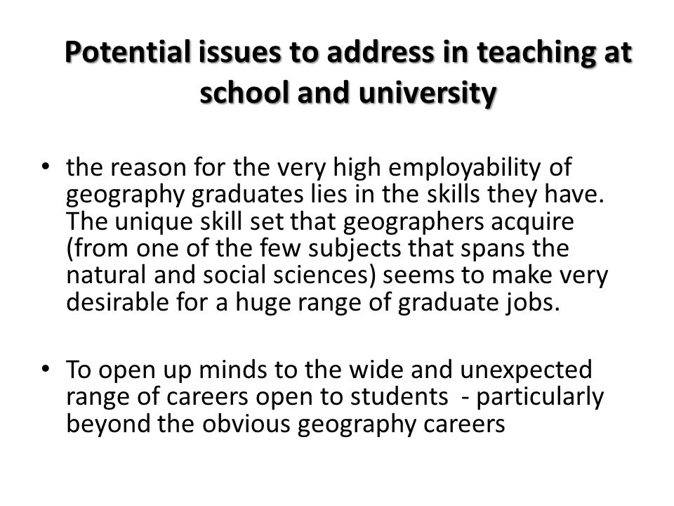 Potential issues to address in teaching at school and university the reason for the very high employability of geography graduates lies in the skills they have.