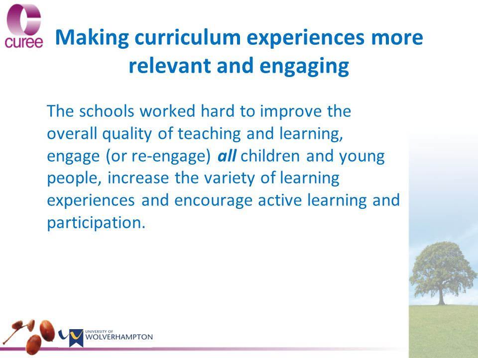 Making curriculum experiences more relevant and engaging The schools worked hard to improve the overall quality of teaching and learning, engage (or re-engage) all children and young people, increase the variety of learning experiences and encourage active learning and participation.