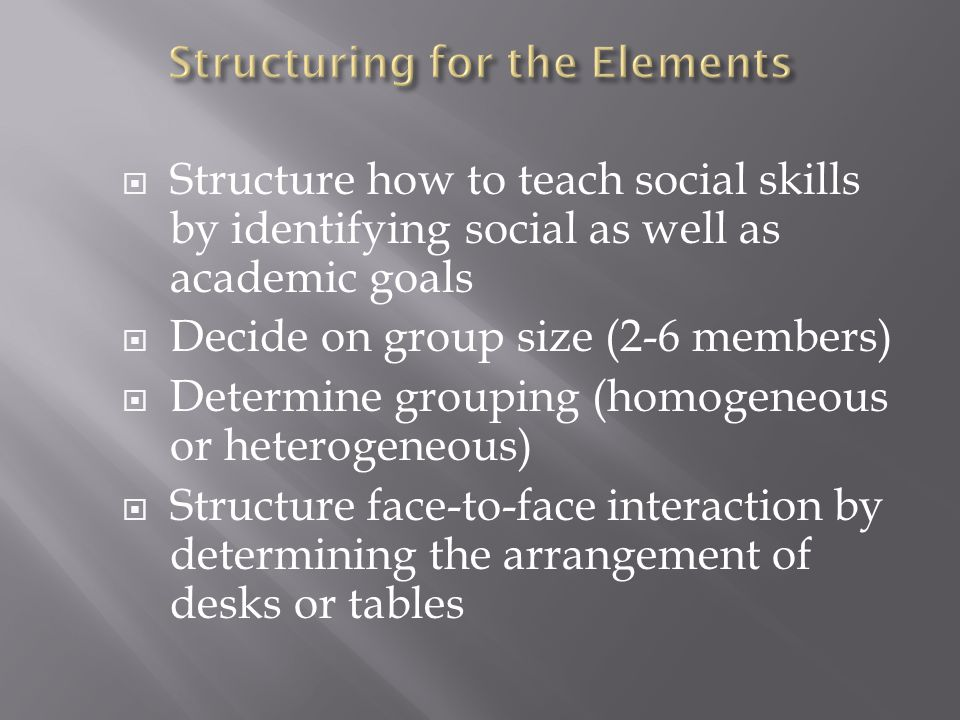  Structure how to teach social skills by identifying social as well as academic goals  Decide on group size (2-6 members)  Determine grouping (homogeneous or heterogeneous)  Structure face-to-face interaction by determining the arrangement of desks or tables