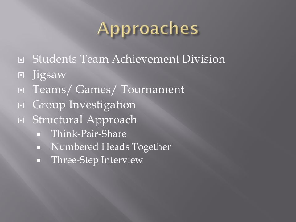  Students Team Achievement Division  Jigsaw  Teams/ Games/ Tournament  Group Investigation  Structural Approach  Think-Pair-Share  Numbered Heads Together  Three-Step Interview