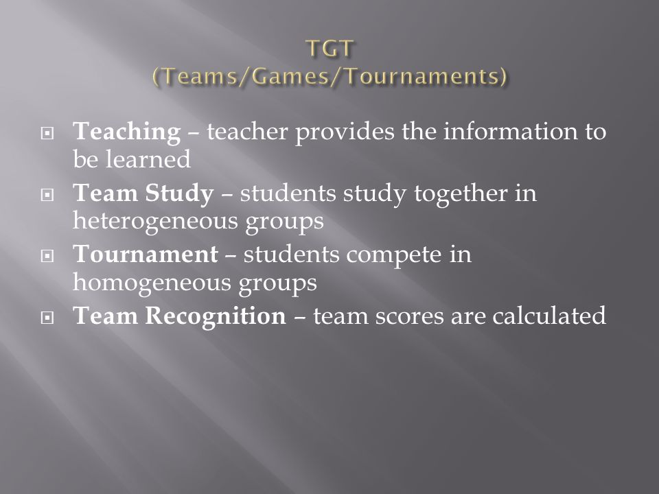  Teaching – teacher provides the information to be learned  Team Study – students study together in heterogeneous groups  Tournament – students compete in homogeneous groups  Team Recognition – team scores are calculated