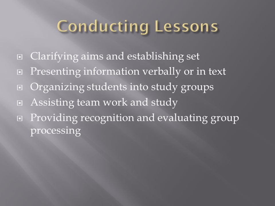  Clarifying aims and establishing set  Presenting information verbally or in text  Organizing students into study groups  Assisting team work and study  Providing recognition and evaluating group processing