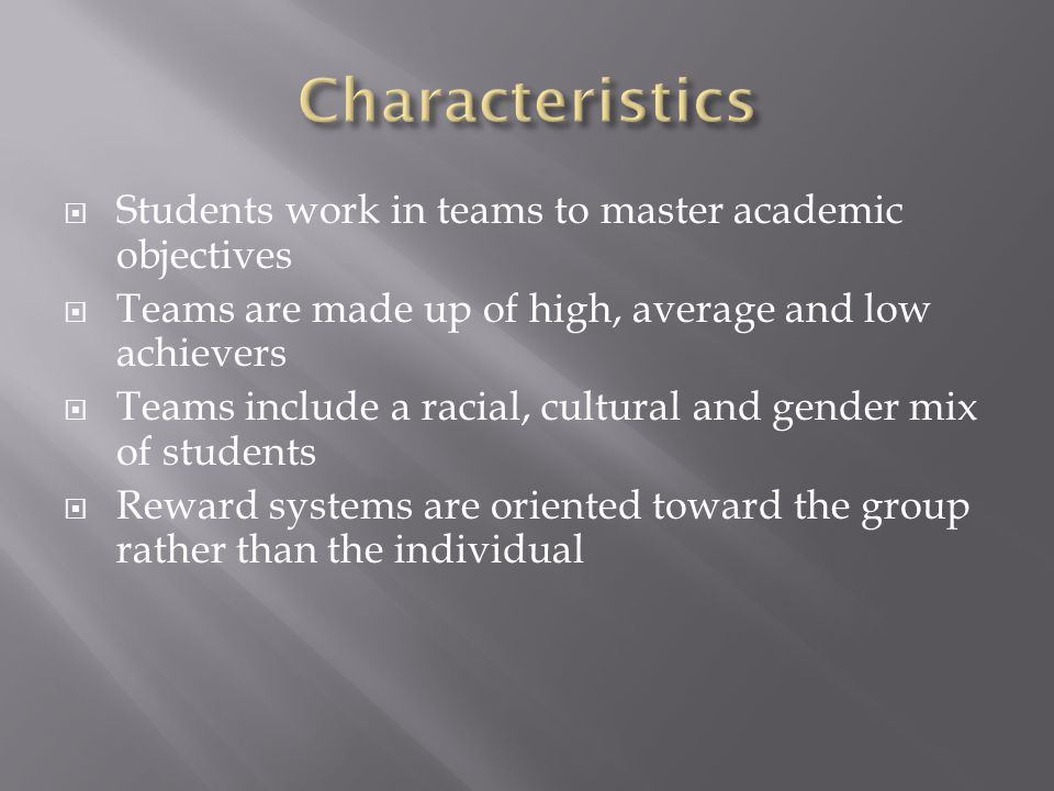  Students work in teams to master academic objectives  Teams are made up of high, average and low achievers  Teams include a racial, cultural and gender mix of students  Reward systems are oriented toward the group rather than the individual