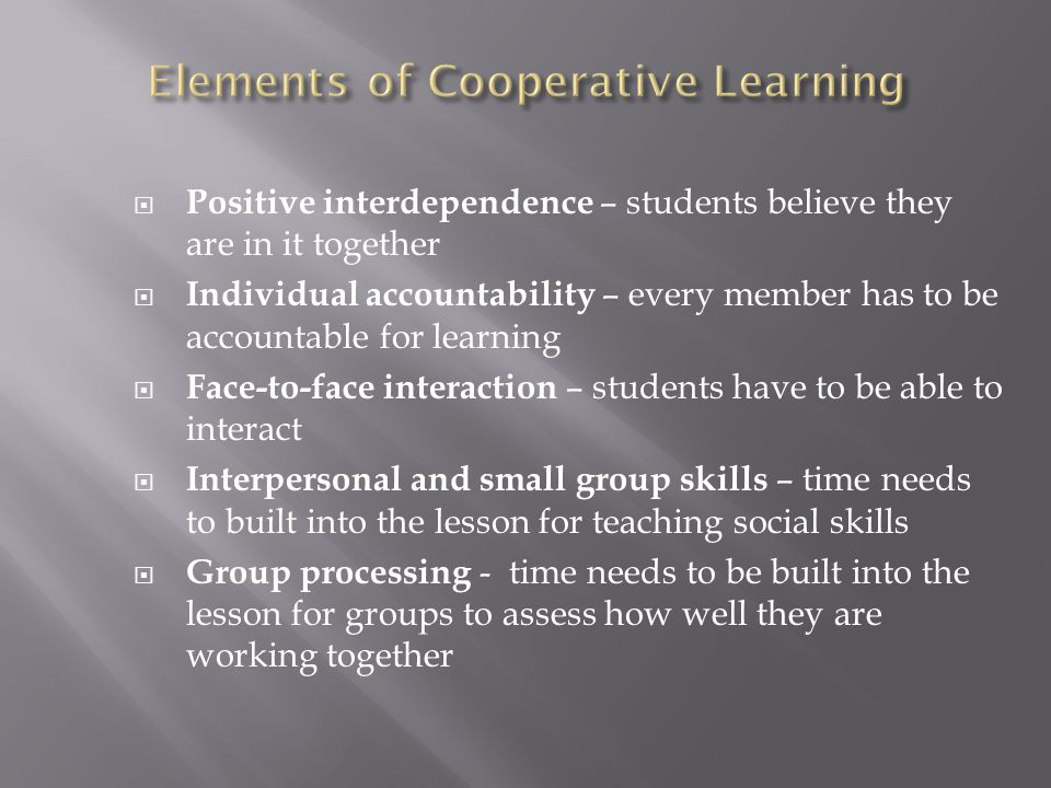  Positive interdependence – students believe they are in it together  Individual accountability – every member has to be accountable for learning  Face-to-face interaction – students have to be able to interact  Interpersonal and small group skills – time needs to built into the lesson for teaching social skills  Group processing - time needs to be built into the lesson for groups to assess how well they are working together
