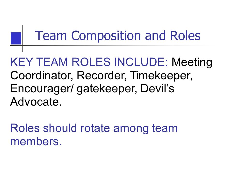 Team Composition and Roles KEY TEAM ROLES INCLUDE: Meeting Coordinator, Recorder, Timekeeper, Encourager/ gatekeeper, Devil's Advocate.