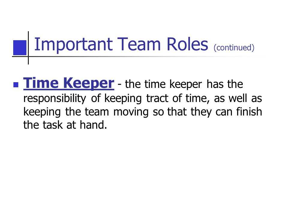 Time Keeper - the time keeper has the responsibility of keeping tract of time, as well as keeping the team moving so that they can finish the task at hand.