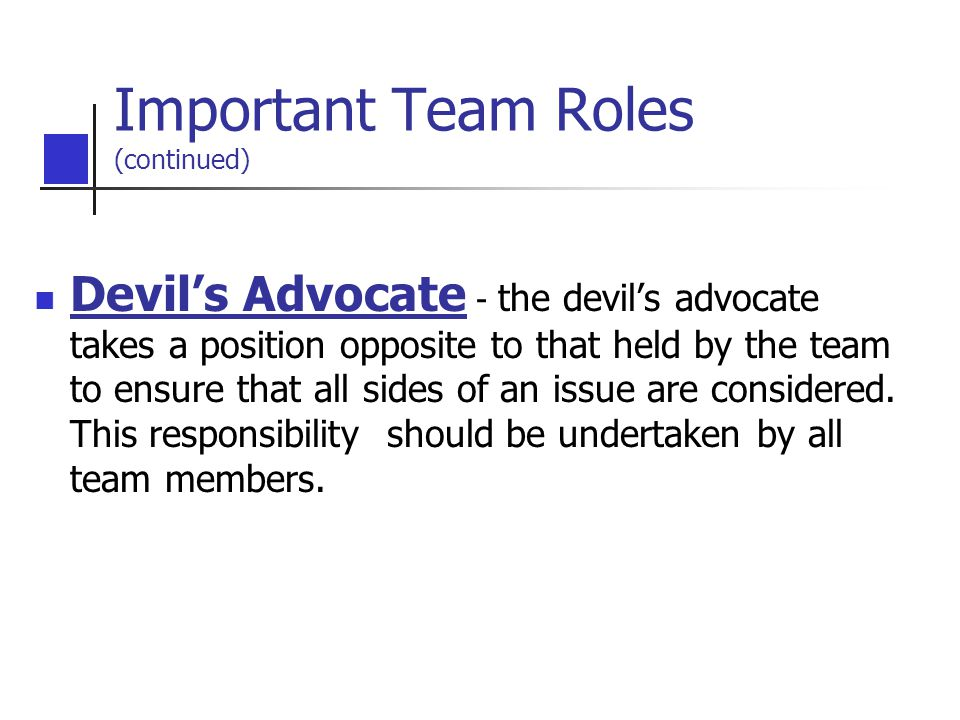 Devil's Advocate - the devil's advocate takes a position opposite to that held by the team to ensure that all sides of an issue are considered.