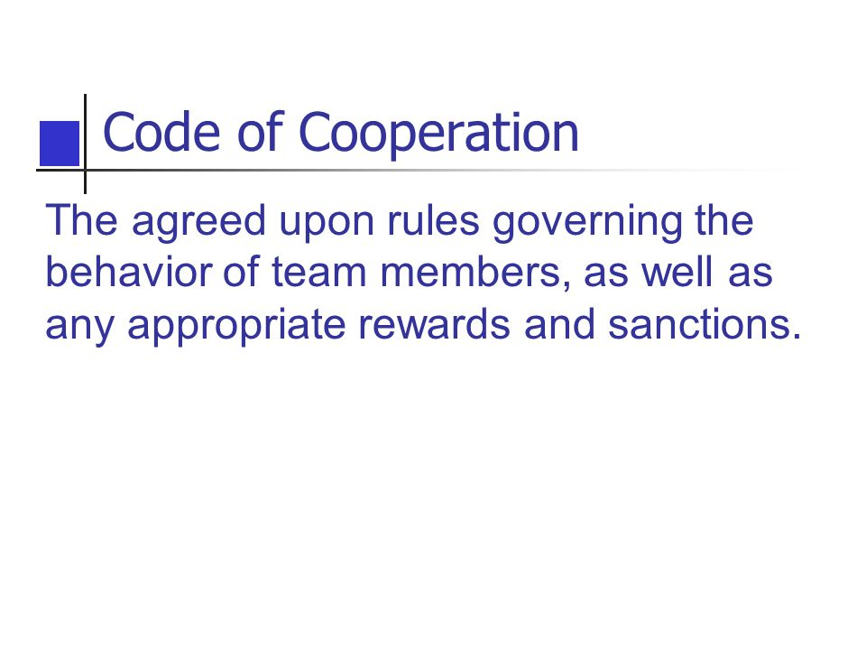 Code of Cooperation The agreed upon rules governing the behavior of team members, as well as any appropriate rewards and sanctions.