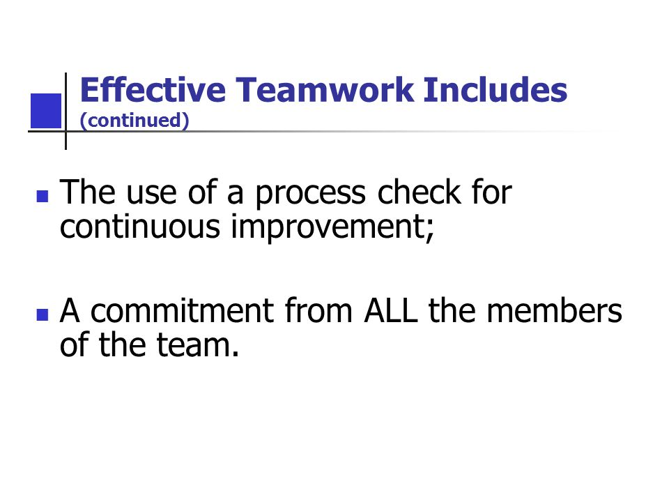 Effective Teamwork Includes (continued) The use of a process check for continuous improvement; A commitment from ALL the members of the team.