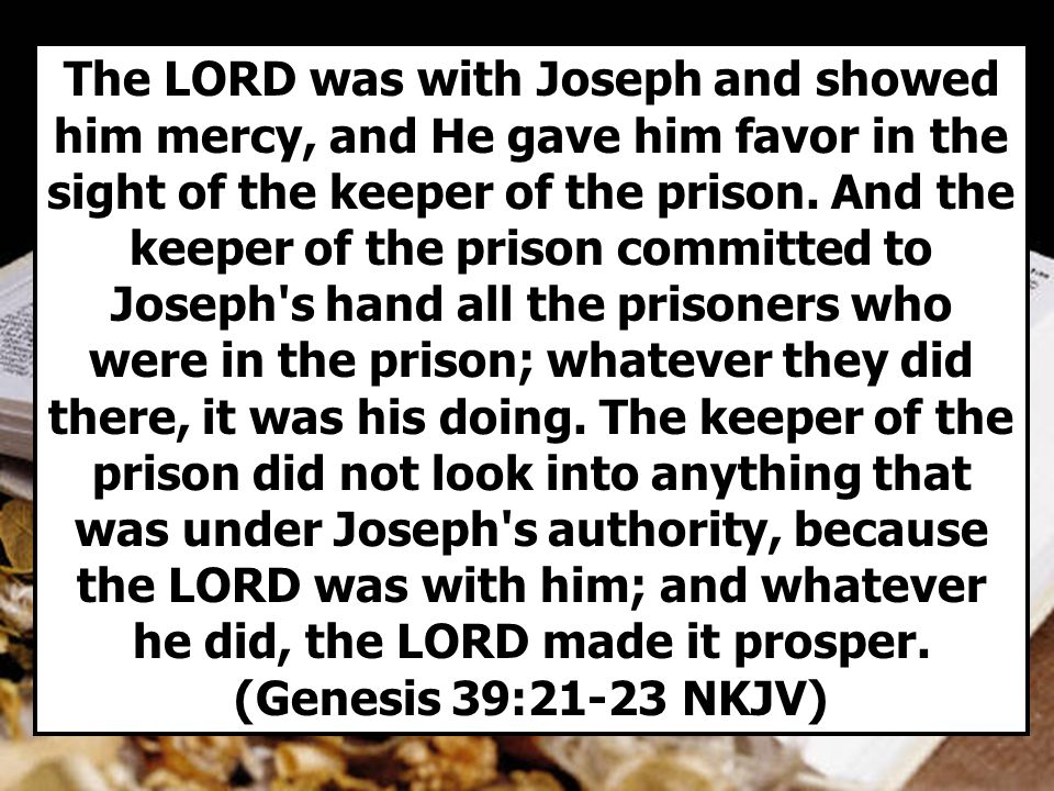 The LORD was with Joseph and showed him mercy, and He gave him favor in the sight of the keeper of the prison.